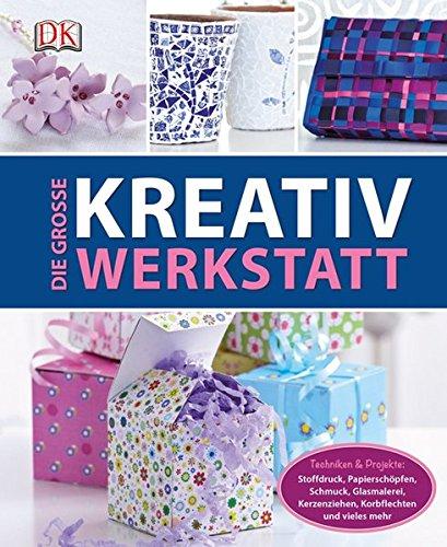 Die große Kreativwerkstatt: Techniken & Projekte: Stoffdruck, Papierschöpfen, Schmuck, Glasmalerei, Kerzenziehen, Korbflechten und vieles mehr