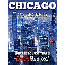 Chicago 25 Secrets - The Locals Travel Guide  For Your Trip to Chicago (  Illinois - USA ) 2018: Skip the tourist traps and explore like a local : Where ... & Party in Chicago 2018 (English Edition)