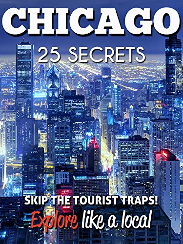 Chicago 25 Secrets - The Locals Travel Guide  For Your Trip to Chicago (  Illinois - USA ) 2016: Skip the tourist traps and explore like a local : Where ... & Party in Chicago 2016 (English Edition)