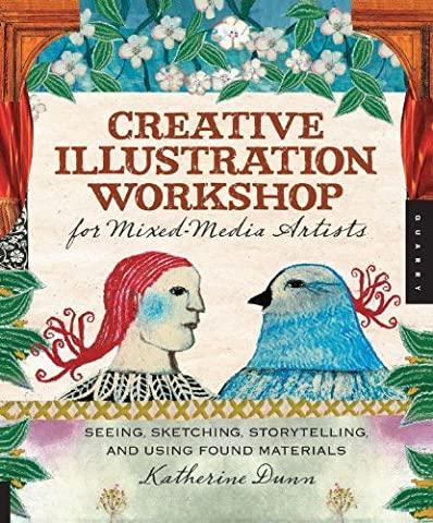 Creative Illustration Workshop for Mixed-Media Artists: Seeing, Sketching, Storytelling, and Using Found Materials by Katherine Dunn (2010-11-01)