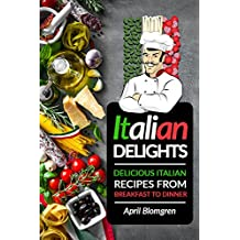 Italian Delights: Delicious Italian Recipes from Breakfast to Dinner (English Edition)