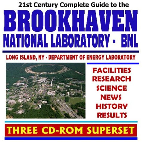 21st Century Complete Guide to the Brookhaven National Laboratory (BNL), Facilities Overview, Research, Science, News, History, Results, High Energy ... Particle Physics (Three CD-ROM Superset)