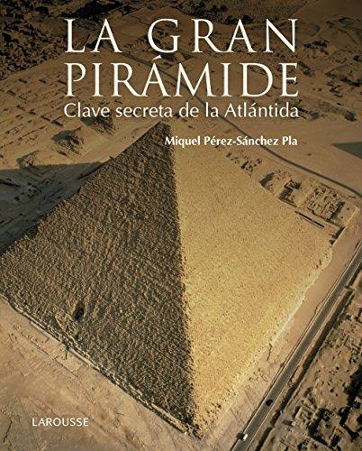 La gran pirámide. Clave secreta de la Atlántida (Larousse - Libros Ilustrados/ Prácticos - Arte Y Cultura) por Miquel Pérez-Sánchez Pla