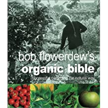 Bob Flowerdew's Organic Bible: Successful Gardening the Natural Way : Everything You Need to Know to Create Your Won Paradise of Flowers, Fruits and Vegetables, Thronging With wildl