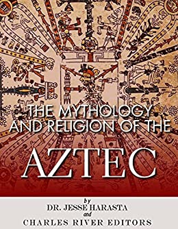 The Mythology and Religion of the Aztec by [Charles River Editors]