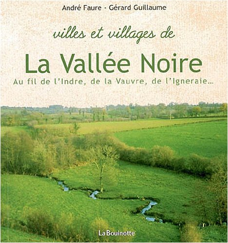 Villes et villages de la Vallée Noire : Au fil de l'Indre, de la Vauvre, de l'Igneraie
