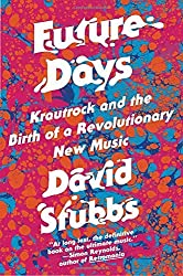 Future Days: Krautrock and the Birth of a Revolutionary New Music by David Stubbs (2015-07-21)