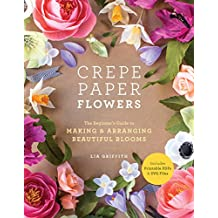 Crepe Paper Flowers: The Beginner's Guide to Making and Arranging Beautiful Blooms (English Edition)