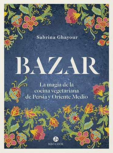Bazar: La magia de la cocina vegetariana de Persia y Oriente Medio (Neo-Cook)