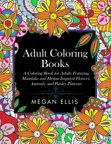 Adult Coloring Books: A Coloring Book for Adults Featuring Mandalas and Henna Inspired Flowers, Animals, and Paisley Patterns por Megan Ellis