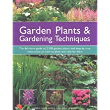 Garden Plants & Gardening Techniques: The Definitive Guide to 2,500 Garden Plants, and Step-by-Step Instructions on How to Plant and Care for Them