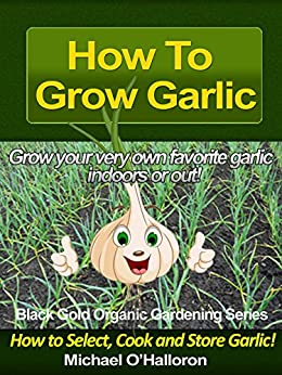 How To Grow Garlic How To Select Cook And Store Garlic Organic Gardening Series Book 3