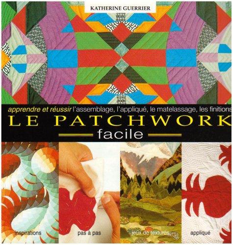 Le Patchwork Facile. Apprendre et Réussir l'Assemblage, l'Applique, le Matelassa