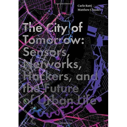 The City of Tomorrow: Sensors, Networks, Hackers, and the Future of Urban Life (The Future Series) by Carlo Ratti Matthew Claudel(2016-06-28)