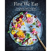 First We Eat: A Year of Seasonal Cooking from My Kitchen to Yours