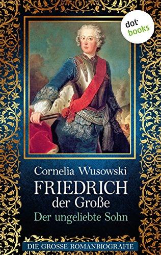 Friedrich der Große - Band 1: Der ungeliebte Sohn - Die große Romanbiografie von [Wusowski, Cornelia]