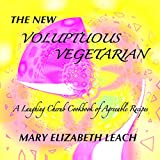 The New Voluptuous Vegetarian: A Laughing Cherub Cookbook of Agreeable Recipes