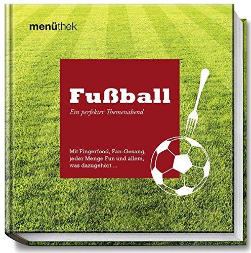 Menüthek Fußball - Ein perfekter Themenabend - Mit Fingerfood, Fan-Gesang, jeder Menge Fun und allem, was dazugehört... (menüthek / Ein perfekter Themenabend)