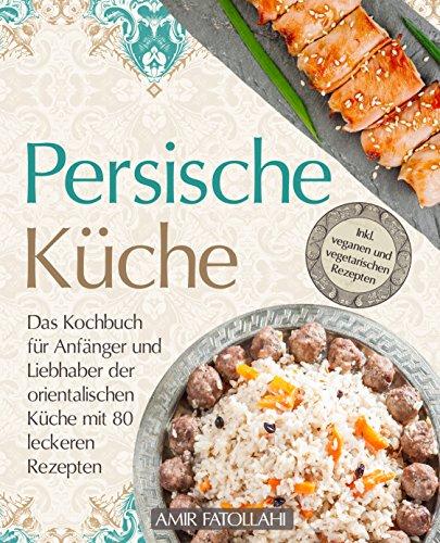 Persische Küche – Das Kochbuch für Anfänger und Liebhaber der orientalischen Küche mit 80 leckeren Rezepten - inkl. veganen und vegetarischen Rezepten