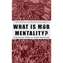 WHAT IS MOB MENTALITY? - 8 Essential Books on Crowd Psychology: Psychology of Revolution, Extraordinary Popular Delusions and the Madness of Crowds, Instincts ... of Democracy... (English Edition)