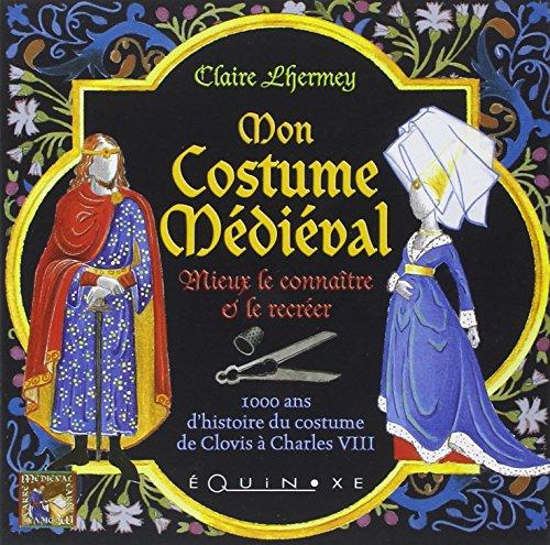 Mon Costume Médiéval : Mieux le connaître et le recréer par Claire Lhermey