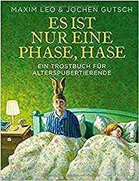 Es ist nur eine Phase, Hase: Ein Trostbuch für Alterspubertierende