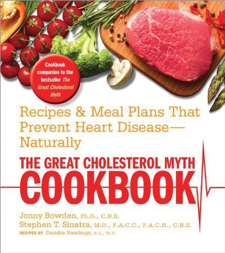 The Great Cholesterol Myth Cookbook: Recipes and Meal Plans That Prevent Heart Disease--Naturally by Bowden Ph.D. C.N.S., Jonny, Sinatra, Stephen, Deirdre Rawli (2013) Paperback