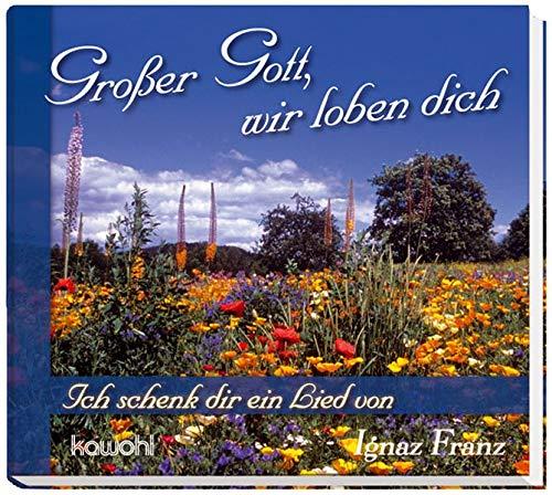 Großer Gott, wir loben dich: Ich schenk dir ein Lied von Ignaz Franz