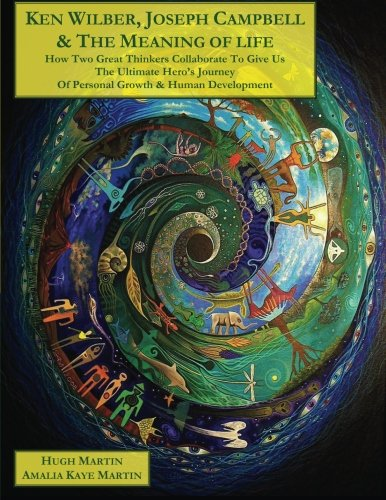 Ken Wilber, Joseph Campbell, The Meaning of Life: How Two Great Thinkers Collaborate to Give Us the Ultimate Hero's Journey of Personal Growth & Human Odyssey' (The Human Odyssey Series)