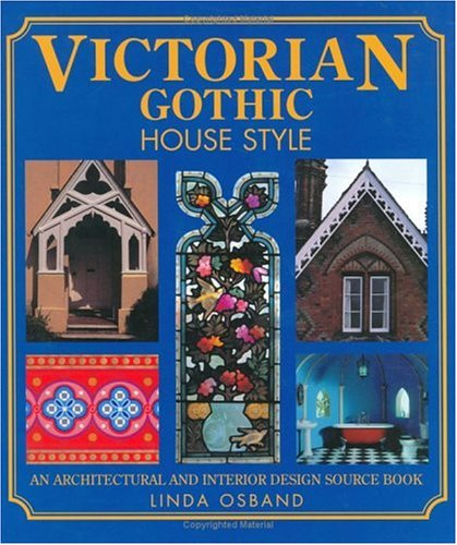 VICTORIAN GOTHIC HOUSE STYLE: AN ARCHITECTURAL AND INTERIOR DESIGN SOURCE BOOK FOR HOME OWNERS