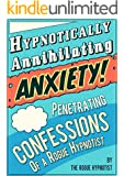 Hypnotically Annihilating Anxiety - Penetrating Confessions of a Rogue Hypnotist