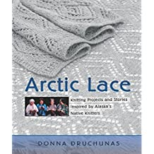 Arctic Lace: Knitting Projects and Stories Inspired by Alaska's Native Knitters by Donna Druchunas (2006-08-29)