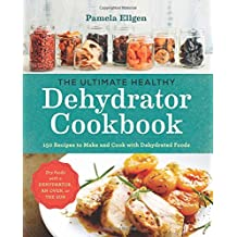 The Ultimate Healthy Dehydrator Cookbook: 150+ Recipes to Make and Cook with Dehydrated Foods