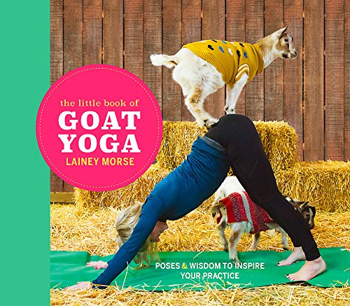 The Little Book of Goat Yoga: Poses and wisdom to inspire your practice