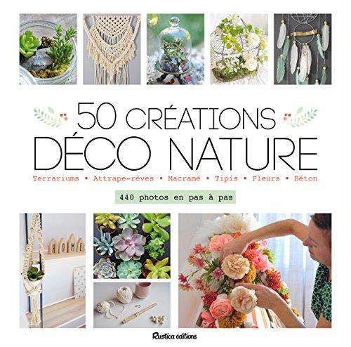 50 [Cinquante] créations déco nature : terrariums, attrape-rêves, macramé, tipis, fleurs, béton