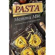 Pasta Mamma Mia: 30 Delicious Ways to Cook Pasta at Home (English Edition)