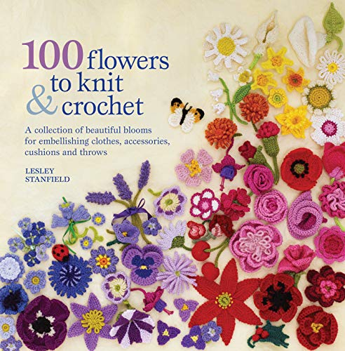 100 Flowers to Knit & Crochet: A Collection of Beautiful Blooms for Embellishing Clothes, Accessories, Cushions and Throws