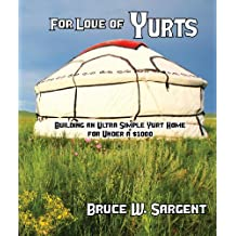 For Love of Yurts: Building an Ultra Simple Yurt Home for Under a $1000 (English Edition)