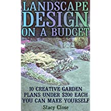 Landscape Design On A Budget: 10 Creative Garden Plans Under $200 Each You Can Make Yourself  (English Edition)