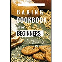 Baking Cookbook For Beginners: Easy And Delicious Bread, Cake Cookie And Baking Recipes For Beginners (Easy Baking Recipes, Band 1)