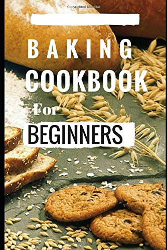 Baking Cookbook For Beginners: Easy And Delicious Bread, Cake Cookie And Baking Recipes For Beginners (Easy Baking Recipes)