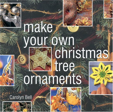 Make Your Own Christmas Tree Ornaments: Inspiring Ideas for Decorating Your Christmas Tree With Innovative, Eyecatching Ornaments (Christmas Crafts)
