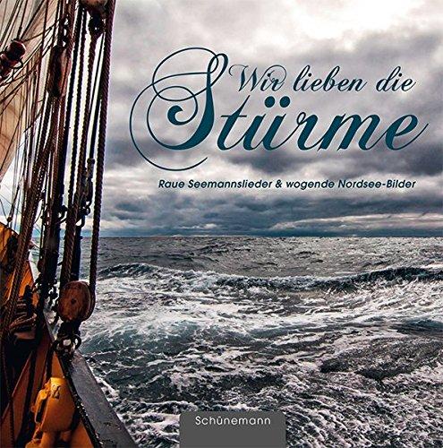Wir lieben die Stürme ...: Raue Seemannslieder & wogende Nordsee-Bilder