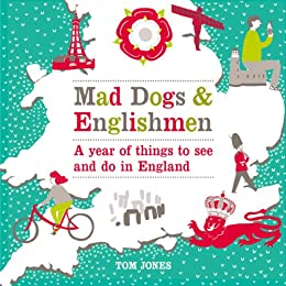 Mad Dogs and Englishmen: A Year of Things to See and Do in England by [Jones, Tom]