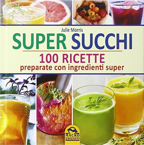Super succhi. 100 ricette preparate con ingredienti super