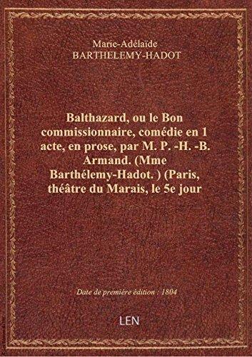 Balthazard, ou le Bon commissionnaire, comdie en 1 acte, en prose, par M. P.-H.-B. Armand. (Mme Bar