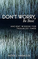 Don't Worry, Be Stoic: Ancient Wisdom for Troubled Times: Ancient Wisdom for Troubled Times by Peter Vernezze (2005-01-05)