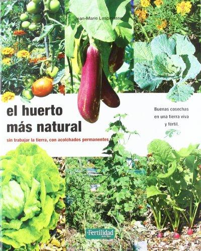 El huerto más natural: sin trabajar la tierra, con acolchados permanentes (Guías para la Fertilidad de la Tierra) por Jean-Marie Lespinasse
