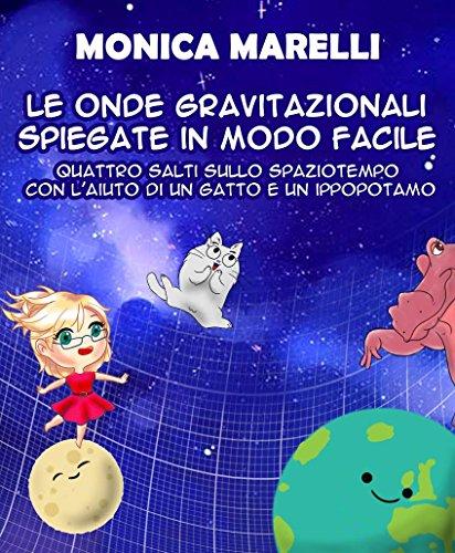 Le onde gravitazionali spiegate in modo facile: Quattro salti sullo spaziotempo con l'aiuto di un gatto e un ippopotamo di Monica Marelli