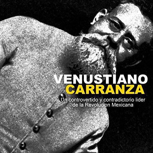 Venustiano Carranza: Un controvertido y contradictorio líder de la Revolución Mexicana [Venustiano Carranza: A Controversial and Contradictory Leader of the Mexican Revolution]  Audiolibri